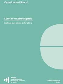 """Forsiden til """"Koret som spenningsfelt. Mellom det små og det store"""" av Øyvind Eiksund."""